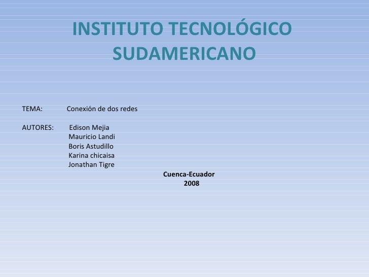 INSTITUTO TECNOLÓGICO  SUDAMERICANO <ul><li>TEMA:  Conexión de dos redes </li></ul><ul><li>AUTORES:  Edison Mejia </li></u...