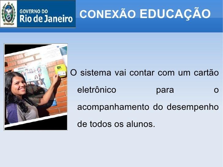 CONEXÃO  EDUCAÇÃO <ul><li>O sistema vai contar com um cartão eletrônico para o acompanhamento do desempenho de todos os al...