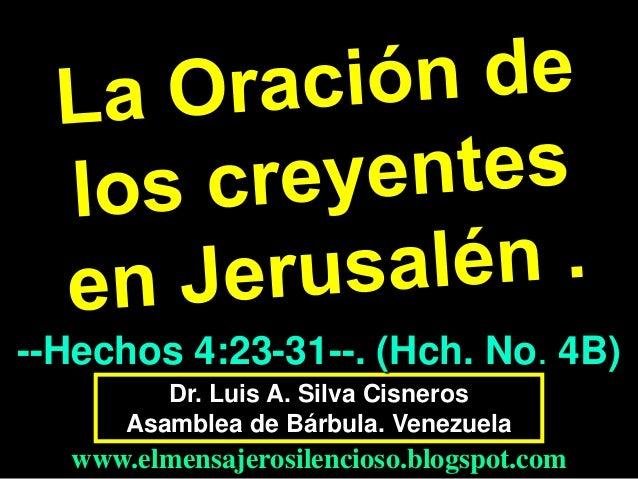 --Hechos 4:23-31--. (Hch. No. 4B) Dr. Luis A. Silva Cisneros Asamblea de Bárbula. Venezuela  www.elmensajerosilencioso.blo...