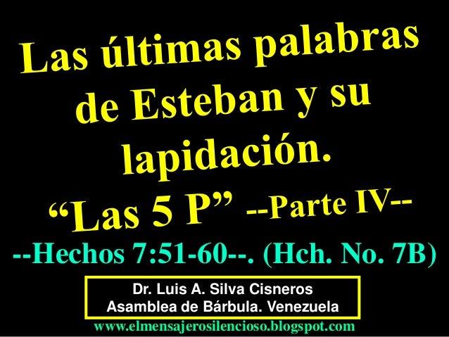 Dr. Luis A. Silva Cisneros Asamblea de Bárbula. Venezuela www.elmensajerosilencioso.blogspot.com --Hechos 7:51-60--. (Hch....