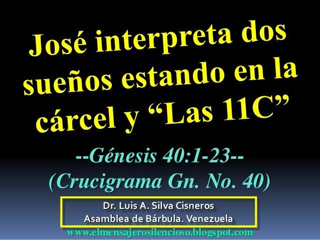 Dr. Luis A. Silva Cisneros Asamblea de Bárbula.Venezuela www.elmensajerosilencioso.blogspot.com --Génesis 40:1-23-- (Cruci...
