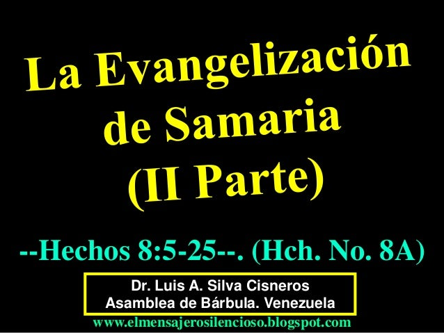 Dr. Luis A. Silva Cisneros Asamblea de Bárbula. Venezuela www.elmensajerosilencioso.blogspot.com --Hechos 8:5-25--. (Hch. ...