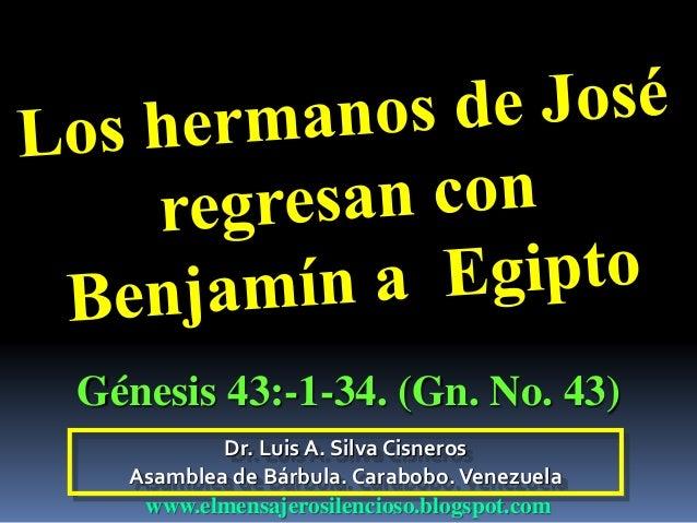 Dr. Luis A. Silva Cisneros Asamblea de Bárbula. Carabobo.Venezuela www.elmensajerosilencioso.blogspot.com Génesis 43:-1-34...