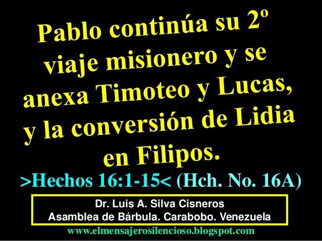 Dr. Luis A. Silva Cisneros Asamblea de Bárbula. Carabobo. Venezuela www.elmensajerosilencioso.blogspot.com >Hechos 16:1-15...