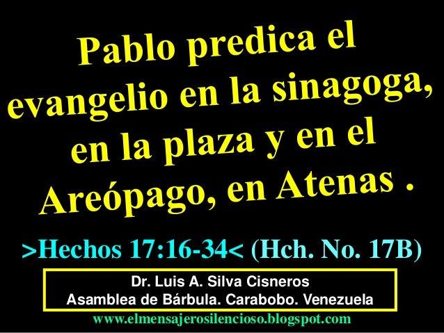 Dr. Luis A. Silva Cisneros Asamblea de Bárbula. Carabobo. Venezuela www.elmensajerosilencioso.blogspot.com >Hechos 17:16-3...