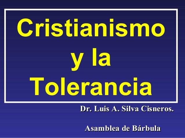 Cristianismo     y la Tolerancia     Dr. Luis A. Silva Cisneros.      Asamblea de Bárbula