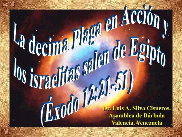 La decima Plaga en Acción y <br />los israelitas salen de Egipto<br />(Éxodo 12:21-51)<br />Dr. Luis A. Silva Cisneros.   ...
