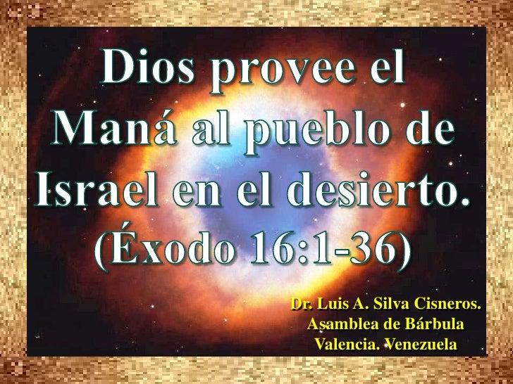 Dios provee el Maná al pueblo de Israel en el desierto. <br />(Éxodo 16:1-36)<br />Dr. Luis A. Silva Cisneros.            ...