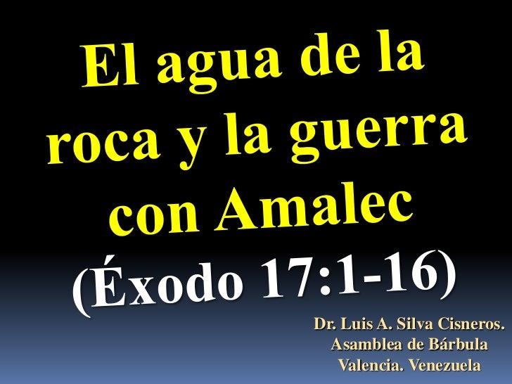 El agua de la roca y la guerra con Amalec<br />(Éxodo 17:1-16)<br />Dr. Luis A. Silva Cisneros.                           ...