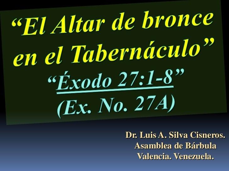 CONF. EXODO 27:1-8. (EX. No. 27A). EL ALTAR DE BRONCE O DEL SACRIFICIO