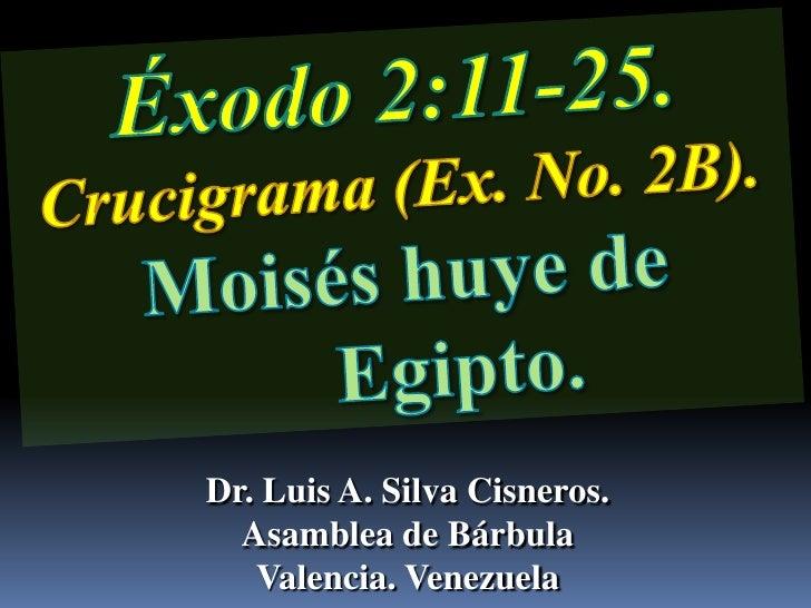 Éxodo 2:11-25.                   Crucigrama (Ex. No. 2B). <br />Moisés huye de Egipto.<br />Dr. Luis A. Silva Cisneros.   ...