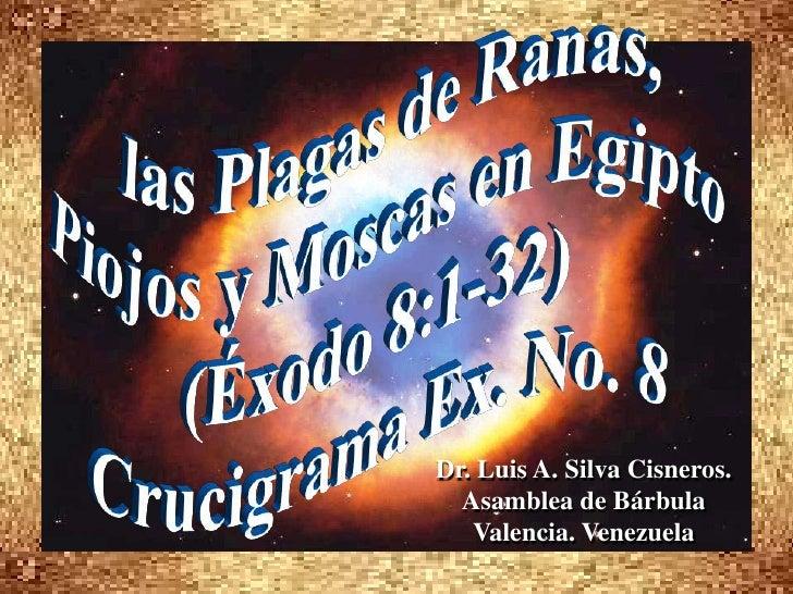 las Plagas de Ranas, <br />Piojos y Moscas en Egipto <br />(Éxodo 8:1-32) <br />Crucigrama Ex. No. 8<br />Dr. Luis A. Silv...