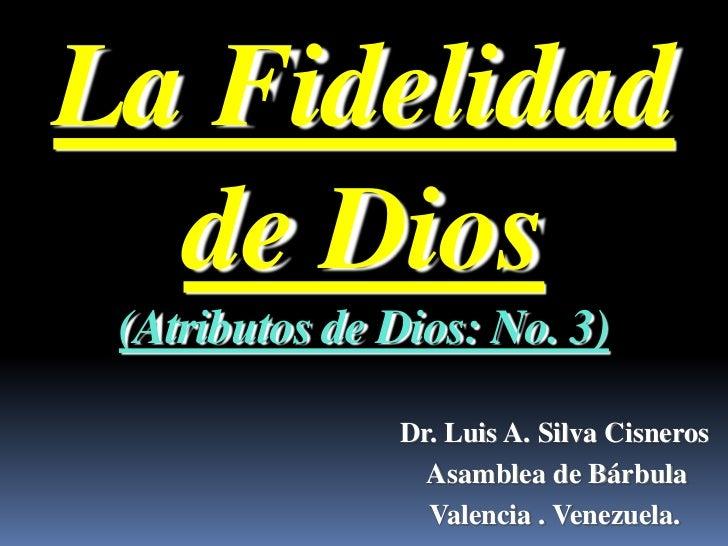 La Fidelidad  de Dios (Atributos de Dios: No. 3)               Dr. Luis A. Silva Cisneros                 Asamblea de Bárb...