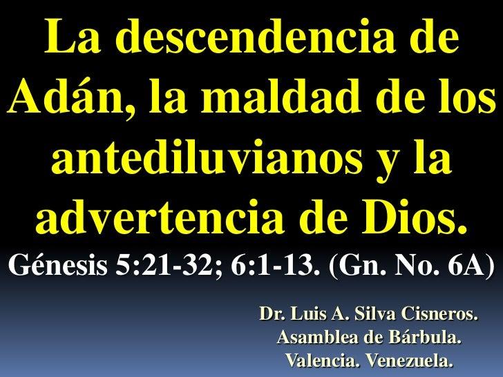 La descendencia deAdán, la maldad de los  antediluvianos y la advertencia de Dios.Génesis 5:21-32; 6:1-13. (Gn. No. 6A)   ...