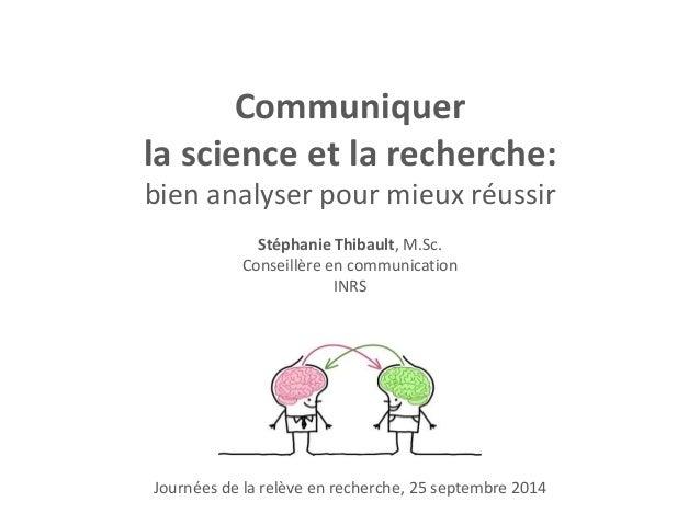 Communiquer  la science et la recherche:  bien analyser pour mieux réussir  Stéphanie Thibault, M.Sc.  Conseillère en comm...