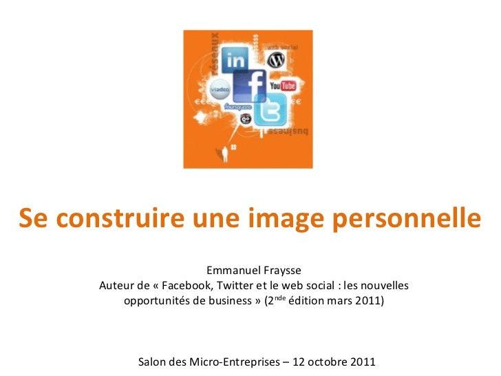 Se construire une image personnelle Salon des Micro-Entreprises – 12 octobre 2011 Emmanuel Fraysse Auteur de «Facebook, T...