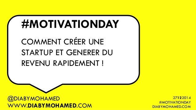 #MOTIVATIONDAY COMMENT CRÉER UNE STARTUP ET GENERER DU REVENU RAPIDEMENT ! @DIABYMOHAMED WWW.DIABYMOHAMED.COM 27122014 #MO...
