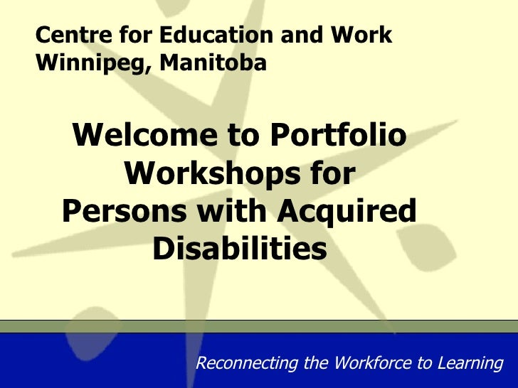 Centre for Education and Work Winnipeg, Manitoba Welcome to Portfolio Workshops for Persons with Acquired Disabilities