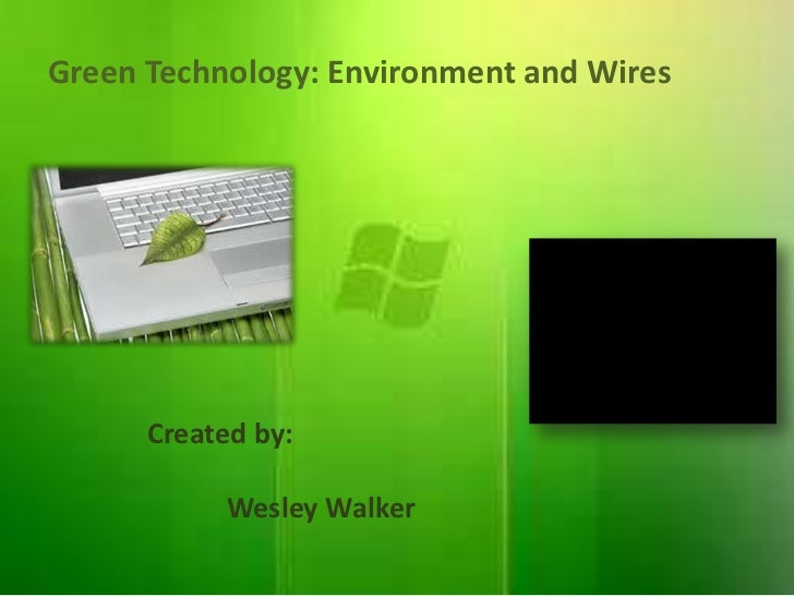 Green Technology: Environment and Wires      Created by:           Wesley Walker