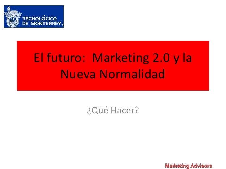 El futuro:  Marketing 2.0 y la Nueva Normalidad<br />¿Qué Hacer?<br />