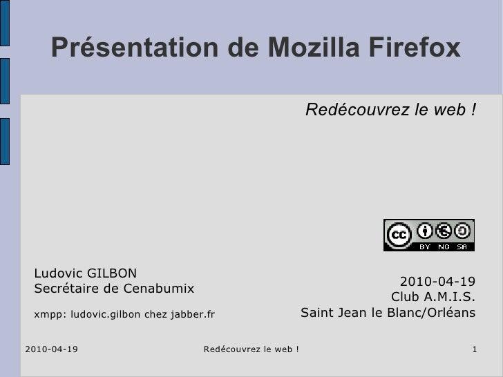 Présentation de Mozilla Firefox 2010-04-19 Club A.M.I.S. Saint Jean le Blanc/Orléans Ludovic GILBON Secrétaire de Cenabumi...