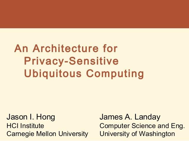 An Architecture for Privacy-Sensitive Ubiquitous Computing Jason I. Hong HCI Institute Carnegie Mellon University James A....