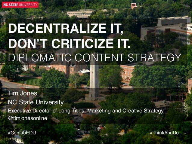 DECENTRALIZE IT, DON'T CRITICIZE IT.! DIPLOMATIC CONTENT STRATEGY!  Tim Jones! NC State University! Executive Director of...