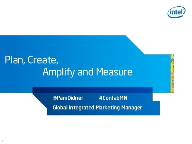 INTEL CONFIDENTIAL, FOR INTERNAL USE ONLY1Plan, Create,Amplify and Measure@PamDidner #ConfabMNGlobal Integrated Marketing ...