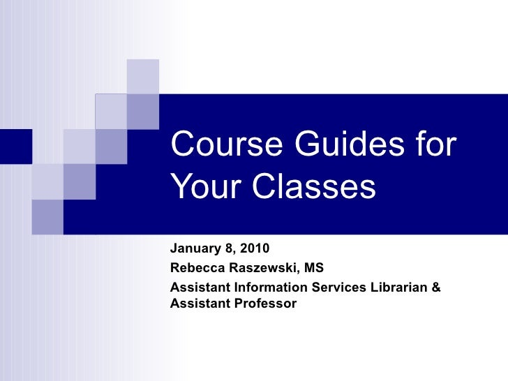 Course Guides for Your Classes January 8, 2010 CON Biobehavioral Health Sciences Retreat Rebecca Raszewski, MS Assistant I...
