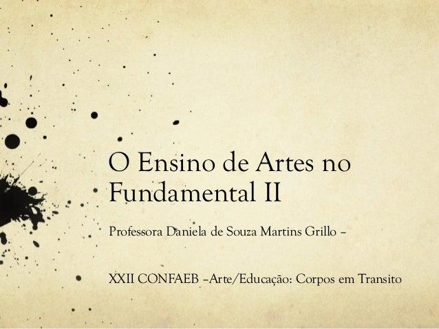 O Ensino de Artes noFundamental IIProfessora Daniela de Souza Martins Grillo –XXII CONFAEB –Arte/Educação: Corpos em Trans...