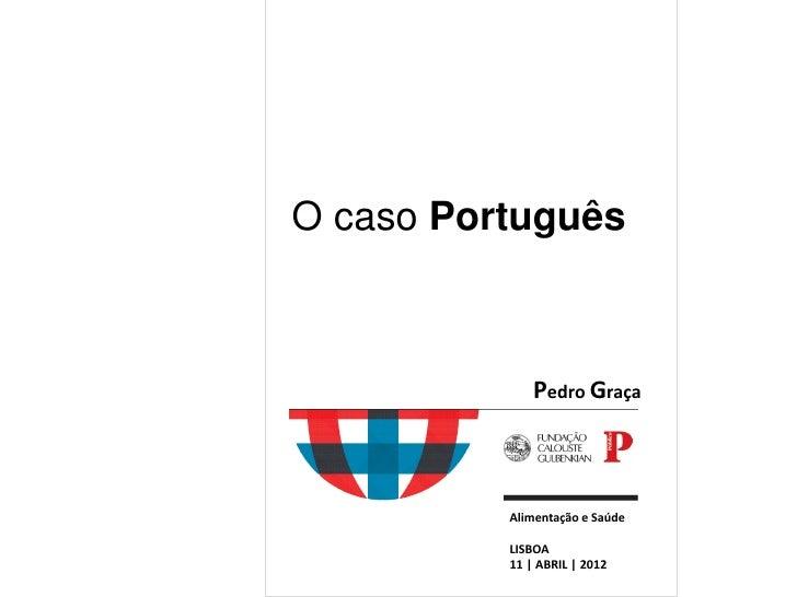 O caso Português              Pedro Graça          Alimentação e Saúde          LISBOA          11   ABRIL   2012