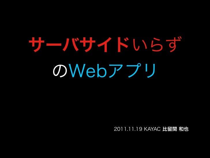 サーバサイドいらず のWebアプリ     2011.11.19 KAYAC 比留間 和也