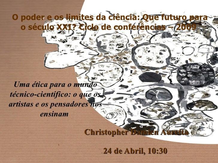 Christopher Damien Auretta  24 de Abril, 10:30  Uma ética para o mundo técnico-científico: o que os artistas e os pensado...