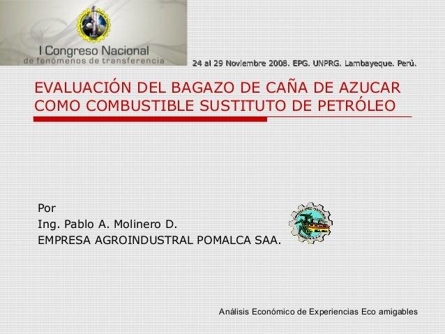 EVALUACIÓN DEL BAGAZO DE CAÑA DE AZUCARCOMO COMBUSTIBLE SUSTITUTO DE PETRÓLEOPorIng. Pablo A. Molinero D.EMPRESA AGROINDUS...