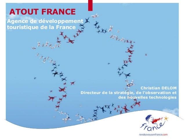 ATOUT FRANCEAgence de développementtouristique de la FranceChristian DELOMDirecteur de la stratégie, de l'observation etde...