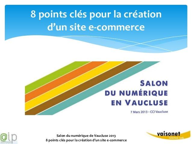 8 points clés pour la création   d'un site e-commerce          Salon du numérique de Vaucluse 2013   8 points clés pour la...