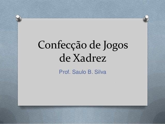Confecção de Jogos    de Xadrez    Prof. Saulo B. Silva