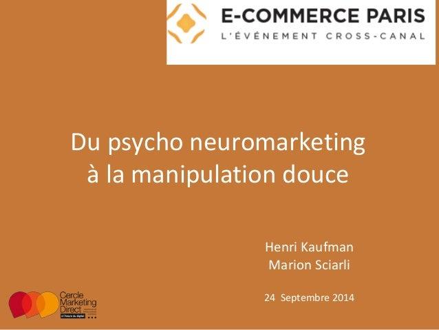 Du psycho neuromarketing  à la manipulation douce  Henri Kaufman  Marion Sciarli  24 Septembre 2014