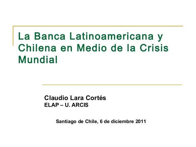 La Banca Latinoamericana yChilena en Medio de la CrisisMundial     Claudio Lara Cortés     ELAP – U. ARCIS        Santiago...