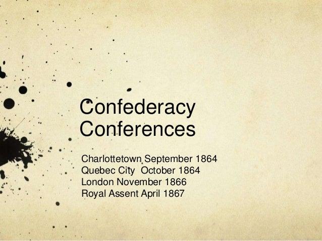 Confederacy Conferences Charlottetown September 1864 Quebec City October 1864 London November 1866 Royal Assent April 1867