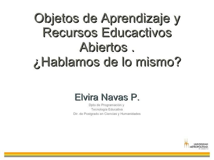Objetos de Aprendizaje y Recursos Educactivos Abiertos . ¿Hablamos de lo mismo? Elvira Navas P. Dpto de Programación y  Te...
