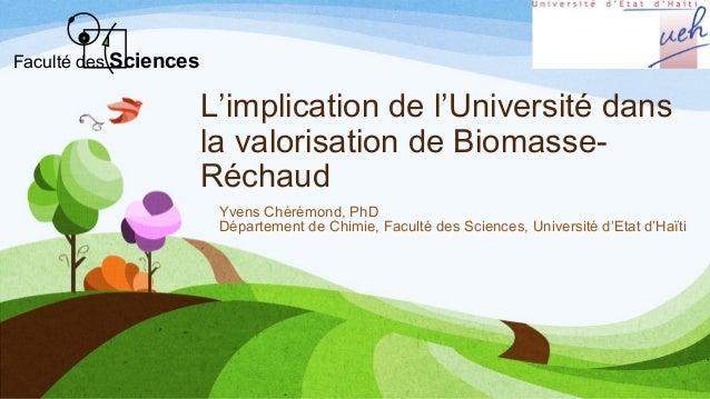 L'implication de l'Université dans la valorisation de Biomasse- Réchaud Yvens Chérémond, PhD Département de Chimie, Facult...