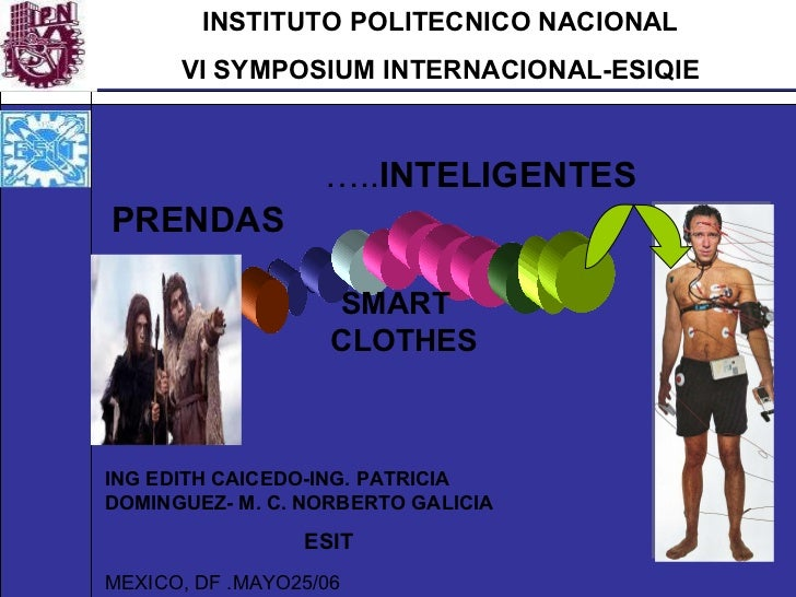 INSTITUTO POLITECNICO NACIONAL VI SYMPOSIUM INTERNACIONAL-ESIQIE … .. INTELIGENTES  PRENDAS SMART  CLOTHES MEXICO, DF .MAY...