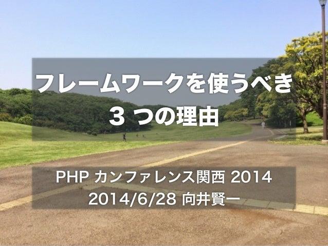 フレームワークを使うべき 3 つの理由 PHP カンファレンス関西 2014 2014/6/28 向井賢一