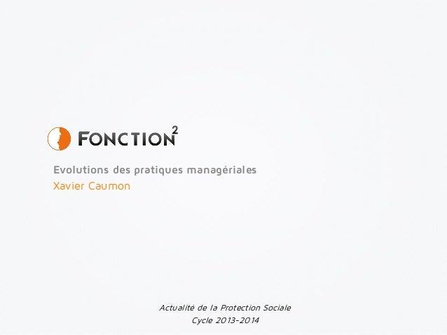 Evolutions des pratiques managériales Xavier Caumon Actualité de la Protection Sociale Cycle 2013-2014