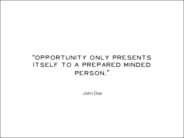 """""""Opportunity only presents itself to a prepared minded person."""" -John Doe"""
