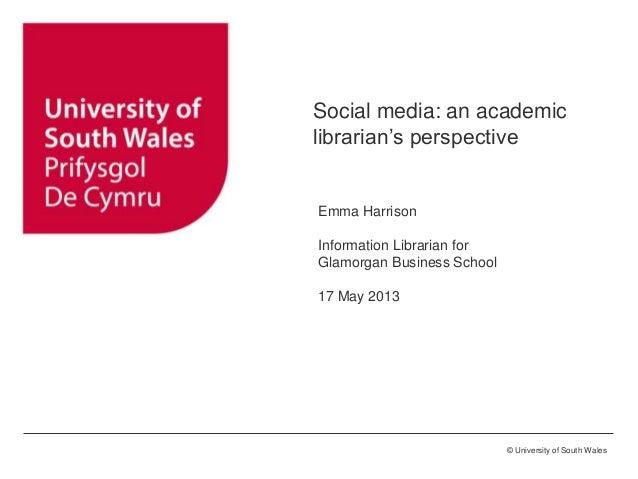 ©University of Glamorgan © University of South WalesSocial media: an academiclibrarian's perspectiveEmma HarrisonInformati...