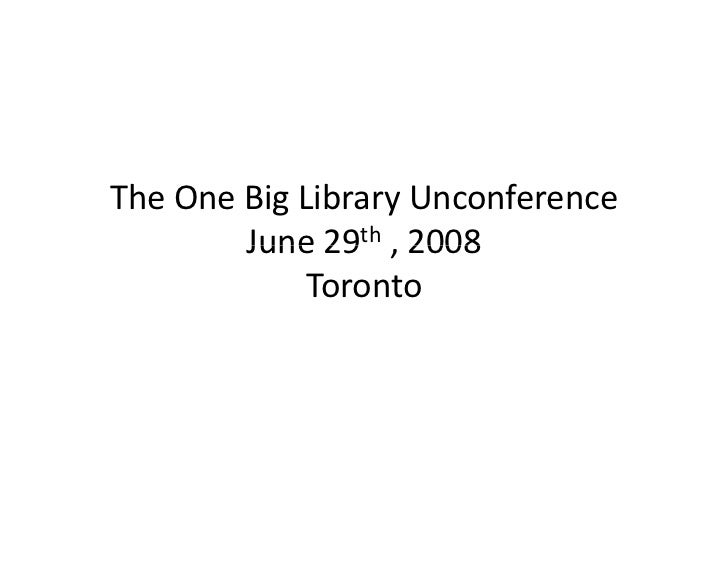 The One Big Library Unconference         June 29th , 2008         June 29 2008              Toronto