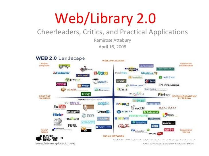Web/Library 2.0 Cheerleaders, Critics, and Practical Applications Ramirose Attebury April 18, 2008