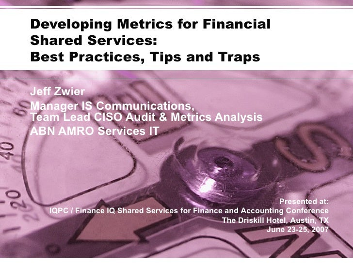 Developing Metrics for Financial  Shared Services: Best Practices, Tips and Traps Jeff Zwier Manager IS Communications,  T...